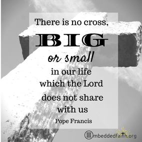 There is no cross, big or small in our life which the Lord does not share with us. Pope Frances. First Fridays with Frances on embeddedfaith.org