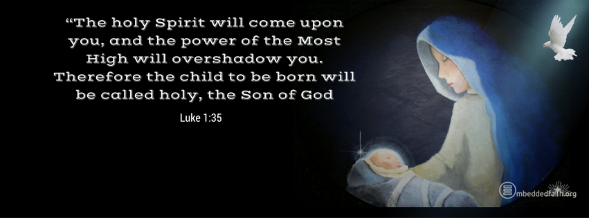 The Holy Spirit will come upon y ou and the power of the Most H igh will overshadow you. Therefore the child to be born will be called holy, the Son of God. Luke 1:35. Christmas facebook cover on embeddedfaith.org