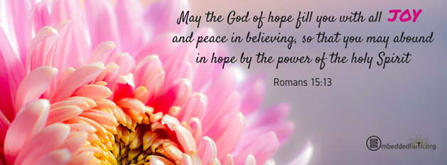 May the God of hope fill you with all JOY and peace in believing, so that you may abound in hope by the power of the Holy Spirit. Romans 15:13 facebook cover on embeddedfaith.org