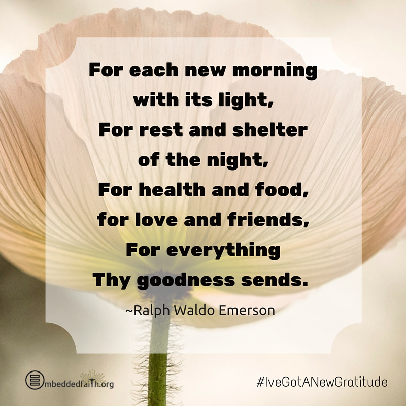For each new morning with its light, foor rest and shelter of the night, for health and food, for love and friends, for everything thy goodness sends. Ralph Waldo Emerson - #IveGotANewGratitude on embeddedfaith.org