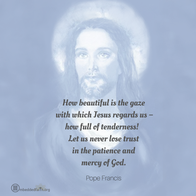 How beautiful is the gaze with which Jesus regards us - how full of tenderness! Let us never lose trust in the patience and mercy of God. Pope Francis. embeddedfaith.org
