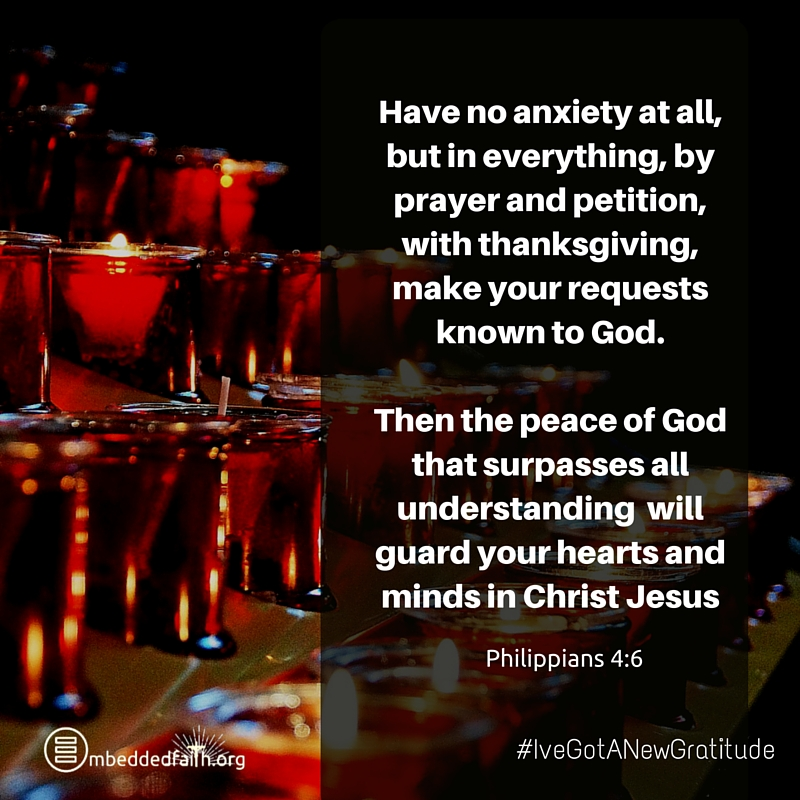 Have no anxiety at all, but in everything, by prayer and petition, with thanksgiving make your requests known to God... Philippians 4:6 - #IveGotANewGratitude on embeddedfaith.org