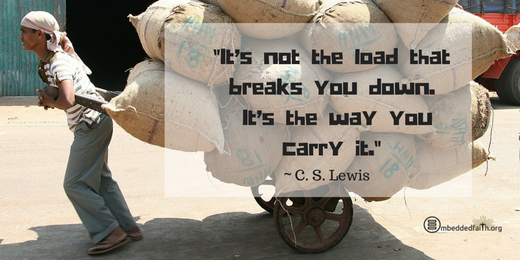 It's not the load that breaks you down. It's the way you carry it. ~ C. S. Lewis | Tweetspiration Thursday on embeddedfaith.org