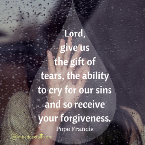 Lord give us the gift of tears, the ability to cry for our sins and so recieve your forgiveness. - Pope Francis. First fridays with Francis on embeddedfaith.org