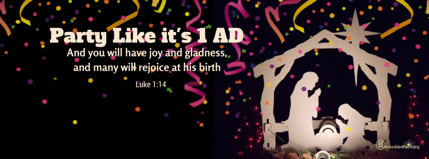 And you will have joy and gladness, and many will rejoice at his birth. Luke 1:14. Party like its 1 AD facebook cover on embeddedfaith.org