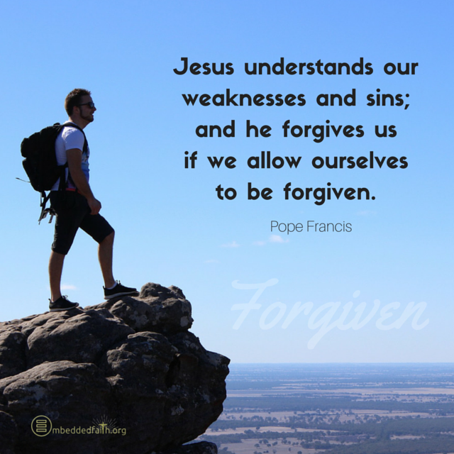 Jesus Understands our weaknesses and sins: and he forgives us if we allow ooursleves to be forgiven. Pope Francis. embeddedfaith.org