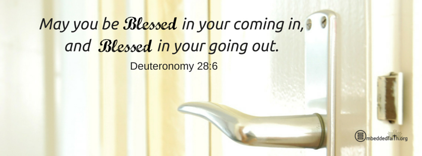 May you be blessed in your coming in, and blessed in your going out. Deuteronomy 28:6