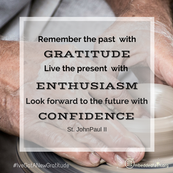 Remember the past with gratitude, live the pressent with enthusiasm, look forward to the future with confidence. St. John Paul II - #IveGotANewGratitude on embeddedfaith.org