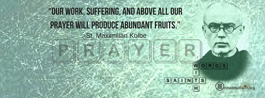 Our work, suffering, and above all our prayer wil produce abundant fruits - Maximilian Kolbe - Words wtih Saints on embeddedfaith.org