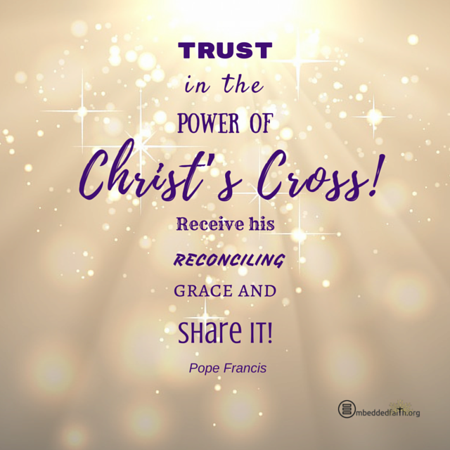 Trust in the power of Christ's Cross! Receive his reconciling grace and share it! Pope Francis. embeddedfaith.org