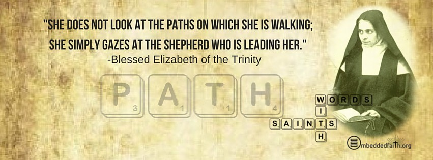 She does not look at the paths on which she is walking: she simply gazes at the Shepherd who is leading her. - Bl. Elizabeth of the Trinity. - Words with Saints on embeddedfaith.org