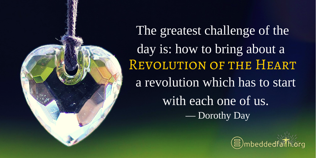 The greatest challenge of the day is: how to bring about a revolution of the heart, a revolution which has to start with each one of us. - Dorothy Day. | Tweetsiration Thursday on embeddedfaith.org