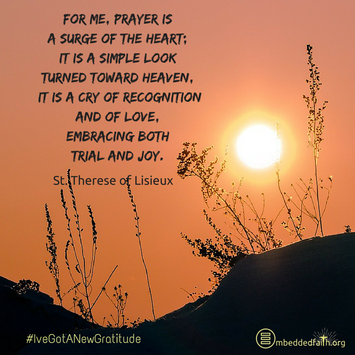 For me, prayer is a surge of the heart; it is a simple look turned toward heaven. It is a cry of recognition and of love, embracing both trial and joy. St. Therese of Lisieux - #IveGotANewGratitude on embeddedfaith.org
