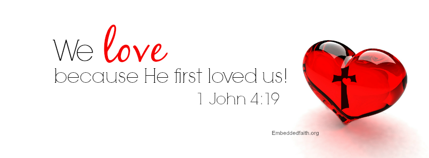 Valentine Facebook Cover -We love because he first Loved us. - 1 john 4:19