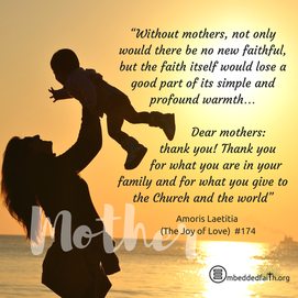 "Without mothers, not only would there be no new faithful, but the faith itself would lose a good part of its simple and profound warmth... Dear mothers: thank you! Thank you for what you are in your family and for what you give to the Church and the world"". -"