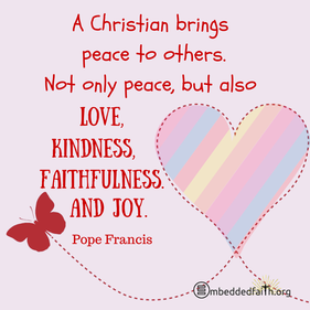 A christian brings peace to others. Not only peace, but also love, kindness, faithfulness and joy. Pope Frances. First Fridays with Frances on embeddedfaith.org