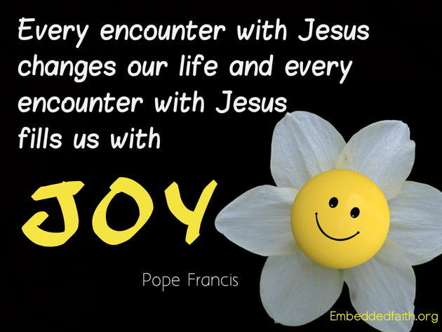 Every encounter with Jesus changes our live and every encounter with Jesus fills us with Joy. Pope Francis. - embeddedfaith.org