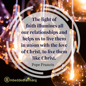 The light of faith illumines all our relationships and helps us to live them in union with the love of Christ, to live them ike Christ. - Pope Francis. First Fridays with Francis on embeddedfaith.org