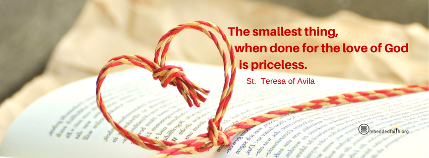 The smallest thing, when done for the Love of god is priceless. St. Teresa of Avila. Facebook cover on embeddedfaith.org