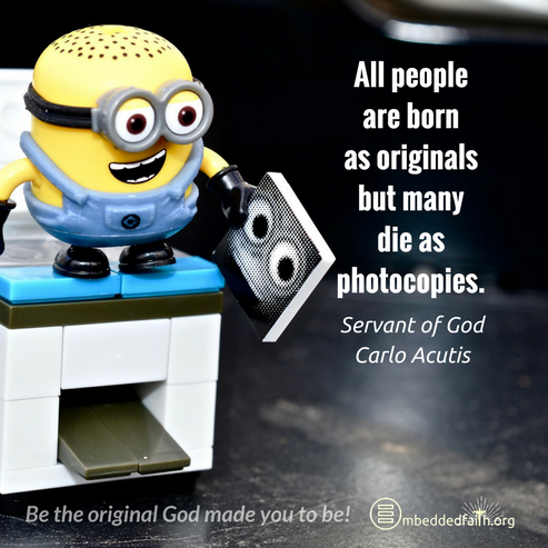 All people are born as originals but many die as pohtocopies. Servant of God Carlo Acutis