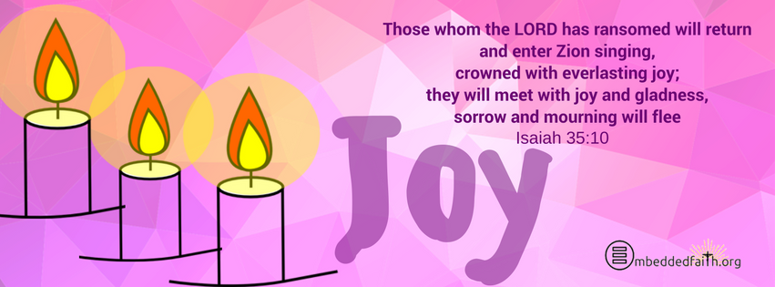 Those whom the LORD has ransomed will return and enter Zion singing, crowned with everlasting joy; they will meet with joy and gladness, sorrow and mourning will flee. Isaiah 35:10. Facebook Cover third Sunday of Advent on embeddedfaith.org
