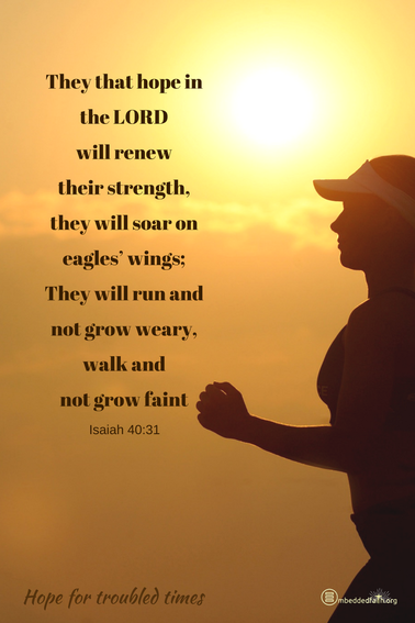 They that hope in the Lord will renew their strength, they will soar on eagles' wings; They will run and not grow weary, walk and not grow faitn. Isaiah 40:31
