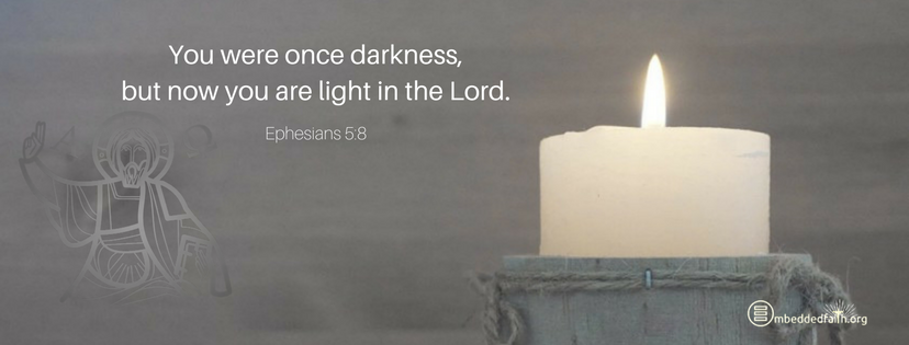 You were once darkness, but now you are light in the Lord. Live as children of the light. Ephesians 5:8 - Fourth Sunday of Lent Cycle A facebook cover