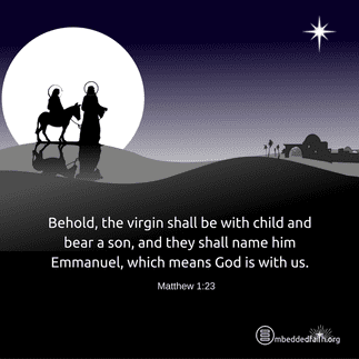 Behold, the virgin shall be with child and bear a son, and they shall name him Emmanuel, which means God is with us. Matthew 1:23