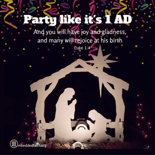 Party like it's 1AD. And you will have joy and gladness, and many will rejoice at his birth. Luke 1:4. embeddedfaith.org