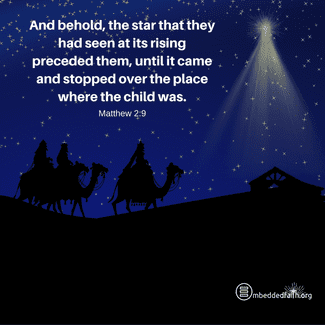 And behold, the star that they had seen at its rising preceded them, until it came and stopped over the place where the childwas. Matthew 2:9. Embeddedfaith.org
