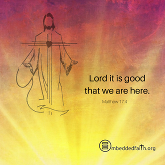 Lord, it is good that we are here. Matthew 17:4 - secon Sunday of Lent - embeddedfaith.org
