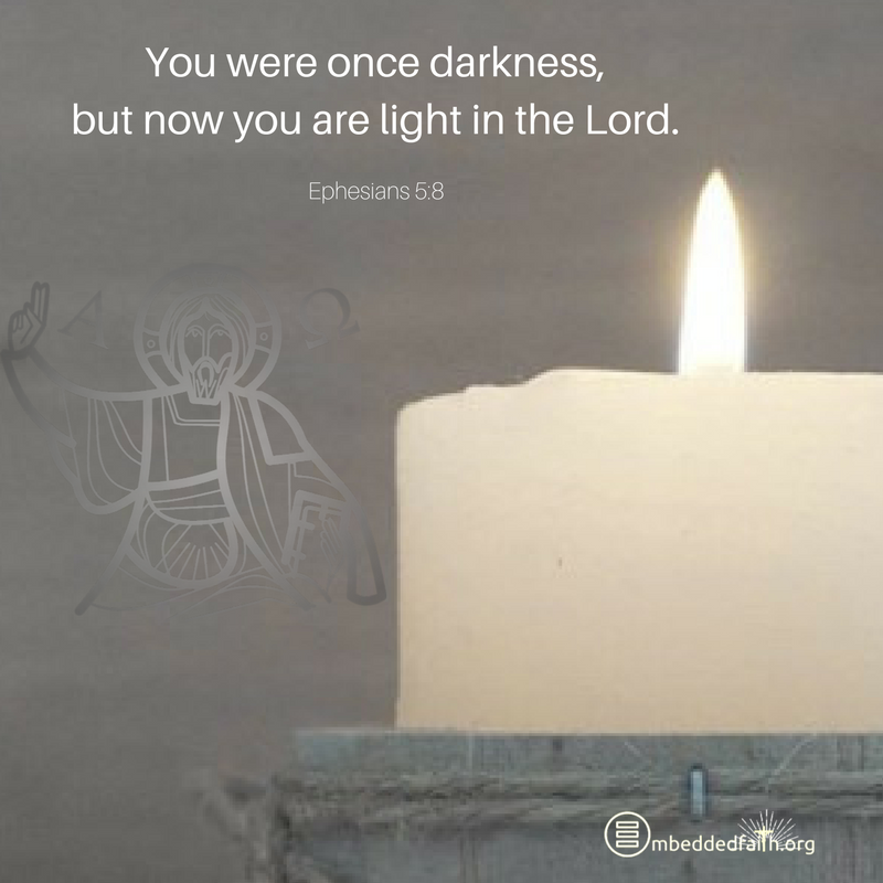 You were once darkness, but now you are light in the Lord. Live as children of the light. Ephesians 5:8 - Fourth Sunday of Lent Cycle A