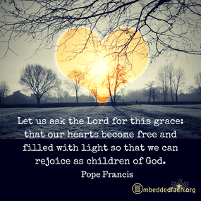 Let us ask the Lord for this grace: that our hearts become free and filled with light so that we can rejoice as children of God. Pope Francis. First Fridays with Frances on embeddedfaith.org