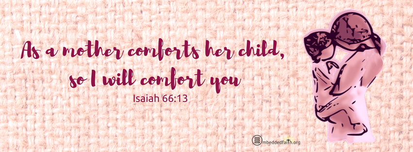 As a mother comforts her child, so I will comfort you. Isaiah 66:13. Mother's day facebook cover emebeddedfaith.org