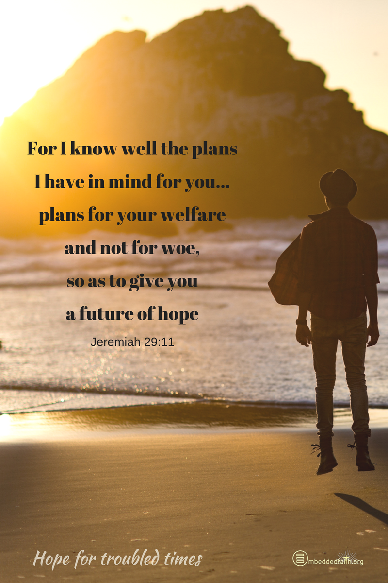 For I know well the plans I have in mind for you...plans for your welfare and not for woe, so as to give you a future of hope. Jeremiah 29:11