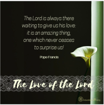 The Lord is always there waiting to give us his love: it is an amazin gthing, one which never ceases to surprise us! Pope Francis. embeddedfaith.org