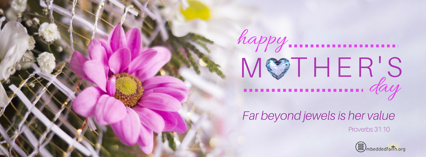 Happy Mother's Day - Far beyond jewels is her value - Proverbs 31:10 - facebook cover embeddedfaith.org
