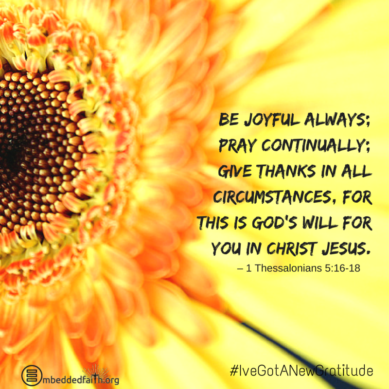 Be Joyful always; pray continually; give thanks in all circumstances, for this is God's will for you in Christ Jesus. - 1 Thessalonians 5:16-18. #IveGotANewGratitude - 13 quotes on gratefulness.