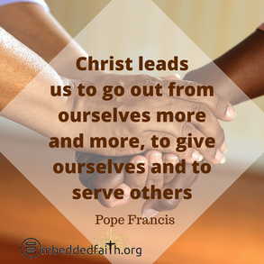 Christ leads us to go out from ourselves more and more, to give ourselves and to serve others - Pope Francis. First fridays with Francis on embeddedfaith.org