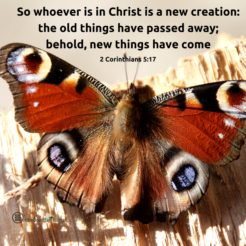 So whoever is in Christ is a new creation: the old things have passed away; behold, new things have come. 2 Corinthians 5:17