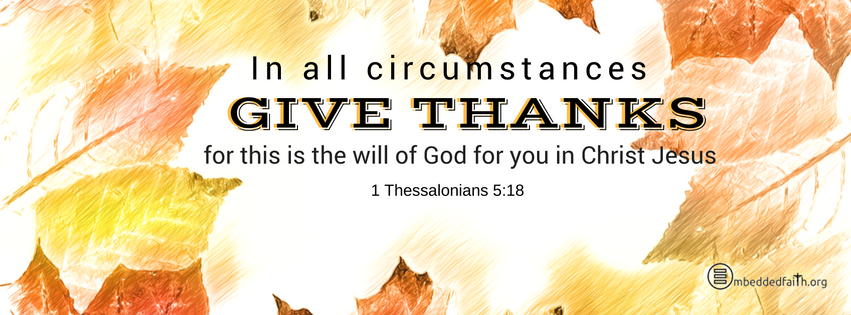 In all circumstances give thanks, for this is the will of God for you in Christ Jesus. 1 Thessalonians 5:18. Gratitude/Thanksgiving facebook cover - embeddedfaith.org