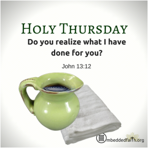Holy Thursday -Do you realize what I have done for you. John 3:12 - embeddedfaith.org