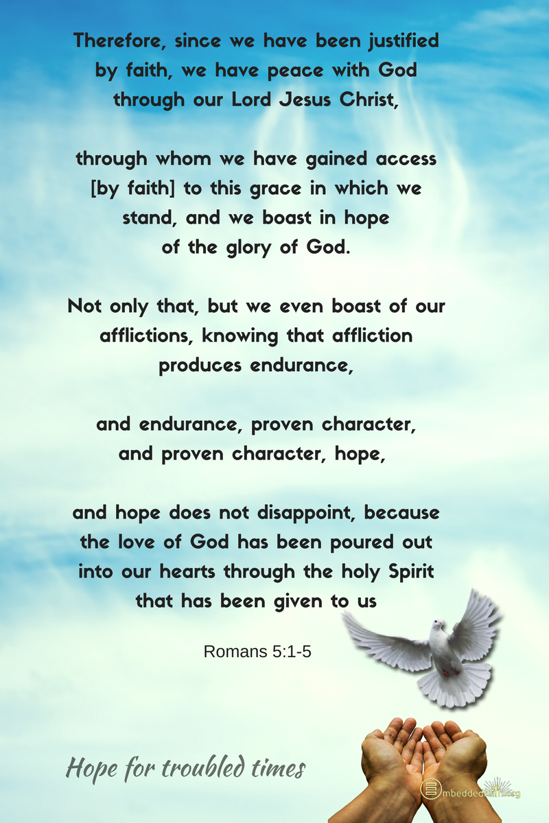 And hope does not disappoint, becuase the love of God has been poured out into our hearts through the holy Spirit that has been given to us. Romans 5:5