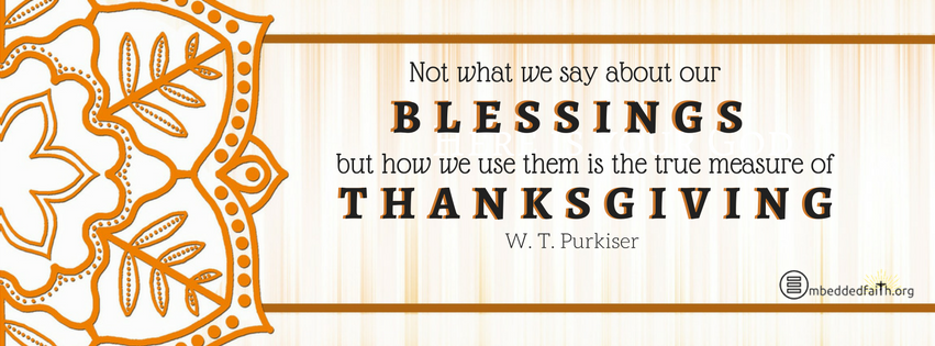Not what we say about our blessings but how we use them is the true mesaure of thanksgiving. - W. T. Purkiser. Gratitude/Thanksgiving facebook covers on embeddedfaith.org