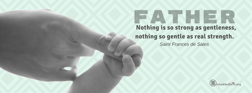 Father: Nothing is so strong as gentleness, nothing so gentle as real strength. St. Frances de Sales facebook cover on embeddedfaith.org