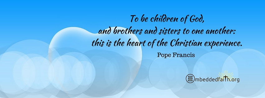 To be children of God, and brothers and sisters to one another: this is the heart of the Christian experience. Pope Francis . Facebook Cover on Embeddedfaith.org
