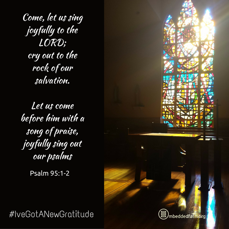 Come Let us sing joyfully to the Lord; cry out to the rock of our salvation. Let us come before him with a song of praise, joyfully sing out our psalms. - Psalm 95:1-2 - #IveGotANewGratitude - 13 quotes on gratefulness at embeddedfaith.org