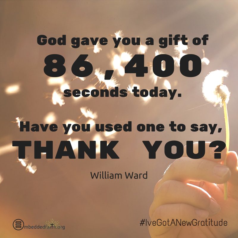 Got gave you a gift of 86,400 seconds today. Have you used one to say, Thank you? - #IveGotANewGratitude - 13 quotes on gratefulness at embeddedfaith.org