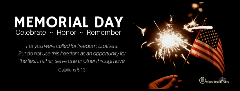 Memorial Day: Celebrate - Honor - Remember. For you were called for freedom, brothers.... Galatians 5:13. embeddedfaith.org