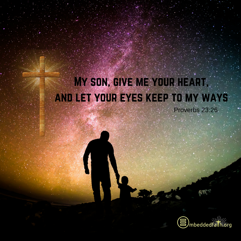 My son, give me your heart, and let your eyes keep to my ways. Proverbs 23:26